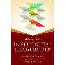 Influential Leadership: Change Your Behavior, Change Your Organization, Change Health Care by Michael Frisina, 9781567936865