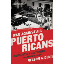War Against All Puerto Ricans: Revolution and Terror in America's Colony by Nelson A. Denis, 9781568585611