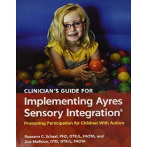 Clinician's Guide for Implementing Ayres Sensory Integration (R): Promoting Participation for Children With Autism by Roseann C. Schaaf, 9781569003657