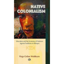Native Colonialism: Education and the Economy of Violence Against Traditions in Ethiopia by Yirga Gelaw Woldeyes, 9781569025109