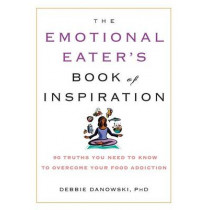 The Emotional Eater's Book of Inspiration: 90 Truths You Need to Know to Overcome Your Food Addiction by Debbie Danowski, 9781569242568