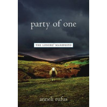 Party of One: The Loners' Manifesto by Anneli S. Rufus, 9781569245132