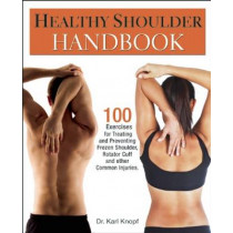 Healthy Shoulder Handbook: 100 Exercises for Treating and Preventing Frozen Shoulder, Rotator Cuff and other Common Injuries by Karl Knopf, 9781569757383