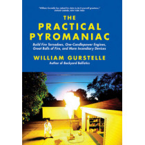 Practical Pyromaniac: Build Fire Tornadoes, One-Candlepower Engines, Great Balls of Fire & More Incendiary Devices by William Gurstelle, 9781569767108