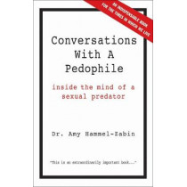 Conversations With A Pedophile: Inside the Mind of a Sexual Predator by Dr. Amy Hammel-Zabin, 9781569804414