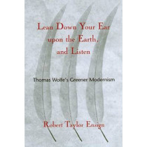 Lean Down Your Ear Upon the Earth and Listen: Thomas Wolfe's Greener Modernism by Robert Taylor Ensign, 9781570034817