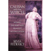 Caliban And The Witch: Women, The Body, and Primitive Accumulation by Silvia Federici, 9781570270598