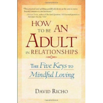 How To Be An Adult In Relationships: The Five Keys to Mindful Loving by David Richo, 9781570628122