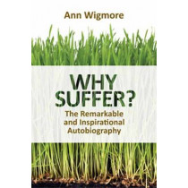Why Suffer?: How I Overcame Illness and Pain Naturally by Dr. Ann Wigmore, 9781570672934