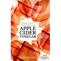Weight Loss and Good Health with Apple Cider Vinegar by Cynthia Holzapfel, 9781570673207