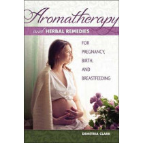 Aromatherapy and Herbal Remedies for Pregnancy, Birth and Breastfeeding by Demetria Clark, 9781570673283