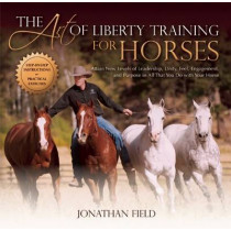The Art of Liberty Training for Horses: Attain New Levels of Leadership, Unity, Feel, Engagement, and Purpose in All That You Do with Your Horse by Jonathan Field, 9781570766893