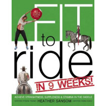 Fit to Ride in 9 Weeks!: The Ultimate Exercise Plan: Achieve Straightness, Suppleness, and Stamina in the Saddle by Heather Sansom, 9781570767302