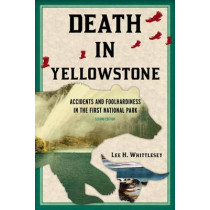Death in Yellowstone: Accidents and Foolhardiness in the First National Park by Lee H. Whittlesey, 9781570984501