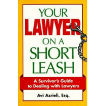 Your Lawyer on a Short Leash: A Survivor's Guide to Dealing With Lawyers by Avi Azrieli, 9781571050366