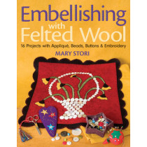Embellishing With Felted Wool: 16 Projects with Applique, Beads, Buttons & Embroidery by Mary Stori, 9781571204431