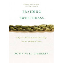 Braiding Sweetgrass: Indigenous Wisdom, Scientific Knowledge and the Teachings of Plants by Robin Wall Kimmerer, 9781571313560