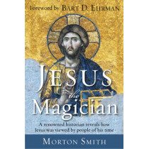 Jesus the Magician: A Renowned Historian Reveals How Jesus Was Viewed by People of His Time by Morton Smith, 9781571747150