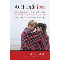 Act With Love: Stop Struggling, Reconcile Differences, and Strengthen Your Relationship With Acceptance and Commitment Therapy by Russ Harris, 9781572246225