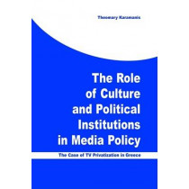 The Role of Culture and Political Institutions in Media Policy: The Case of TV Privatization in Greece by Theomary Karamanis, 9781572735040