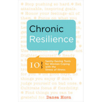 Chronic Resilience: 10 Sanity-Saving Tools for Women Coping with the Stress of Illness by Danea Horn, 9781573245944