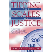 Tipping the Scales of Justice: Fighting Weight-Based Discrimination by Sondra Solovay, 9781573927642