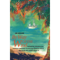 By Way of the Wind: Refreshing, Amusing and Practical Inspiration for all Long-distance Sailors -- and Those who Dream About It! by Jim Moore, 9781574090031