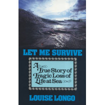 Let Me Survive: A True Story of Tragic Loss of Life at Sea by Louise Longo, 9781574090062