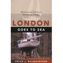 London Goes to Sea: Restoring and Sailing an Old Boat on a Budget by Peter J Baumgartner, 9781574091755