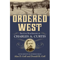 Ordered West: The Civil War Exploits of Charles A. Curtis by Alan D. Gaff, 9781574416695