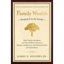 Family Wealth: Keeping It in the Family--How Family Members and Their Advisers Preserve Human, Intellectual, and Financial Assets for Generations by James E. Hughes, 9781576601518