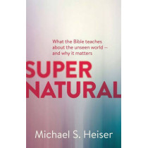 Supernatural: What the Bible Teaches About the Unseen World--and Why It Matters by Michael S. Heiser, 9781577995586