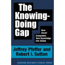 The Knowing-Doing Gap: How Smart Companies Turn Knowledge into Action by Jeffrey Pfeffer, 9781578511242
