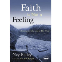 Faith is not a Feeling: Choosing to Take God at His Word by Ney Bailey, 9781578563432