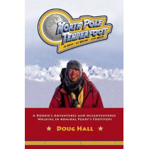 North Pole Tenderfoot: A Rookie Goes on a North Pole Expedition Following in Admiral Peary's Footsteps by Doug Hall, 9781578603282