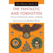 The Weiser Book of the Fantastic and Forgotten: Tales of the Supernatural, Strange, and Bizarre by Judika Illes, 9781578636068