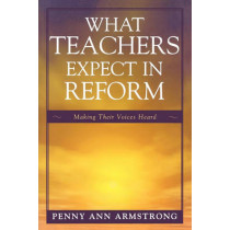 What Teachers Expect in Reform: Making Their Voices Heard by Penny Ann Armstrong, 9781578867202