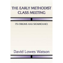 The Early Methodist Class Meeting: Its Origins and Significance by David Lowes Watson, 9781579109394