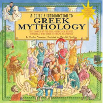 A Child's Introduction To Greek Mythology: The Stories of the Gods, Goddesses, Heroes, Monsters, and Other Mythical Creatures by Heather Alexander, 9781579128678