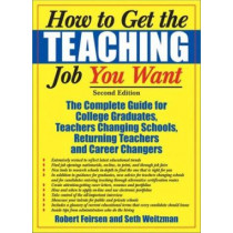 How to Get the Teaching Job You Want: The Complete Guide for College Graduates, Teachers Changing Schools, Returning Teachers, and Career Changers by Robert Feirsen, 9781579220686