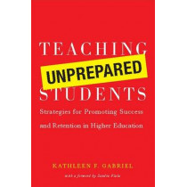 Teaching Unprepared Students: Strategies for Promoting Success and Retention in Higher Education by Kathleen F. Gabriel, 9781579222307