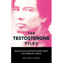 The Testosterone Files: My Hormonal and Social Transformation from Female to Male by Max Wolf Valerio, 9781580051736