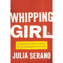 Whipping Girl: A Transsexual Woman on Sexism and the Scapegoating of Femininity by Julia Serano, 9781580056229