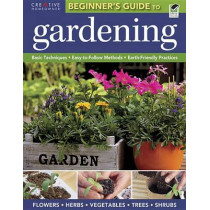 The Beginner's Guide to Gardening: Basic Techniques - Easy-To-Follow Methods - Earth-Friendly Practices by Editors of Creative Homeowner, 9781580115636