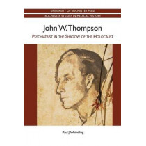 John W. Thompson - Psychiatrist in the Shadow of the Holocaust by Paul J. Weindling, 9781580464604