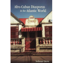 Afro-Cuban Diasporas in the Atlantic World by Solimar Otero, 9781580464734