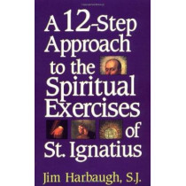 A 12-Step Approach to the Spiritual Exercises of St. Ignatius by Jim S.J. Harbaugh, 9781580510080