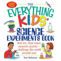 The Everything Kids' Science Experiments Book: Boil Ice, Float Water, Measure Gravity-Challenge the World Around You! by Tom Robinson, 9781580625579