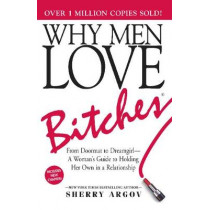 Why Men Love Bitches: From Doormat to Dreamgirl-A Woman's Guide to Holding Her Own in a Relationship by Sherry Argov, 9781580627566