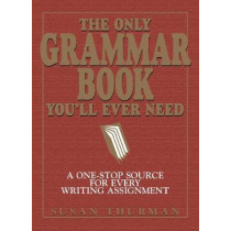 The Only Grammar Book You'll Ever Need: A One-Stop Source for Every Writing Assignment by Susan Thurman, 9781580628556